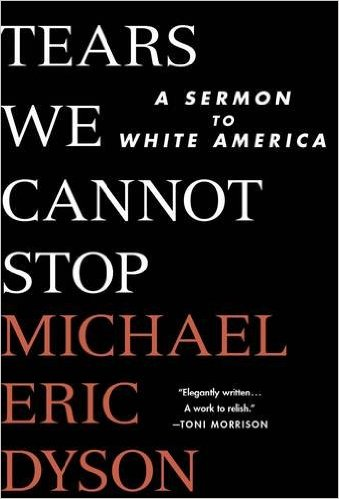 Book Review: Tears We Cannot Stop: A Sermon to White America by Michael Eric Dyson